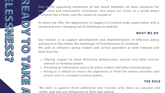 Homeless Action Scotland was formed in 1974 and has evolved from being volunteer based organisation, focused on ending the provision of traditional night shelters, to a professional staffed membership charity and company limited by guarantee. Due to the upcoming retirement of two board members we have vacancies for committed and enthusiastic individuals who share of vision of a world where everyone has a home and the means to sustain it. In return we offer the opportunity to support a Scotland-wide organisation with a varied and ever-changing set of challenges to address. About Our mission is to be the support the development and implementation of effective policy and practice that meets the challenges of homelessness in Scotland. We seek to influence both policy makers at national and local level and service providers by:  Offering support to those delivering homelessness services and other services relevant to homeless people.  Providing an information source for policy makers and other interest groups.  Acting as a vehicle to ensure the experience of front-line services providers and service users is conveyed to policy makers and to allow service providers to share experience with each other. The Role We wish to appoint three additional new Trustees who share our passion and ethos and who are influencers in their own sphere. We are particularly interested in people who have experience in housing, homelessness and fundraising but passion, drive and a willingness to be a team player is just as important. Board Responsibilities Trustees should be able to commit to attend up to six Board meetings per year. Trustees do not receive any remuneration. However reasonable expenses incurred in carrying out Board duties can be fully reimbursed. Please visit our website at www.homelessactionscotland.org.uk for more information. If you are interested in potentially applying to join the board please drop a note of interest to our CEO, Gavin Yates. His email is gavin@homelessact